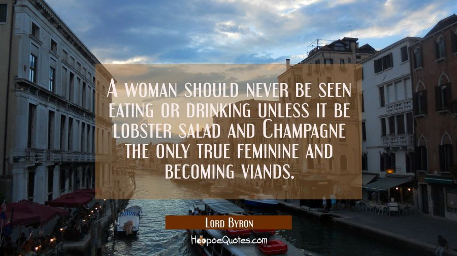 A woman should never be seen eating or drinking unless it be lobster salad and Champagne the only t Lord Byron Quotes