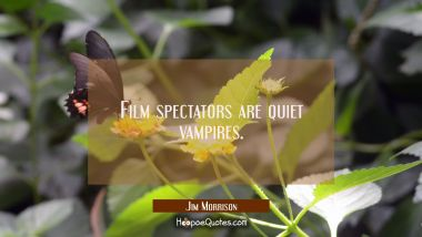 Film spectators are quiet vampires.