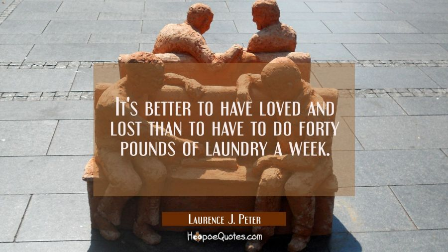 It's better to have loved and lost than to have to do forty pounds of laundry a week. Laurence J. Peter Quotes
