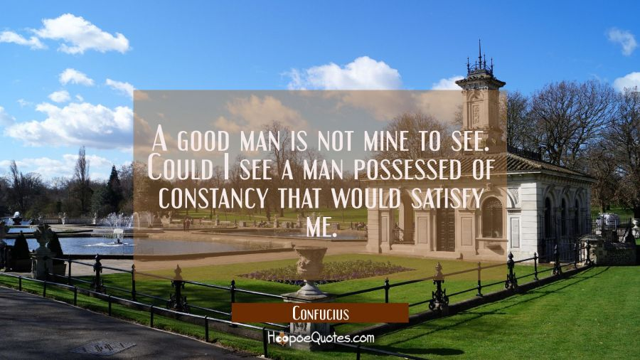 A good man is not mine to see. Could I see a man possessed of constancy that would satisfy me. Confucius Quotes