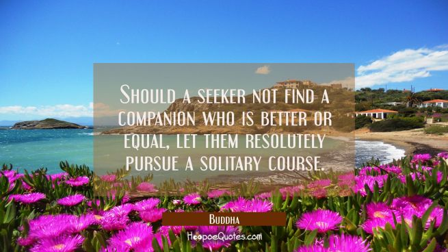 Should a seeker not find a companion who is better or equal, let them resolutely pursue a solitary course.