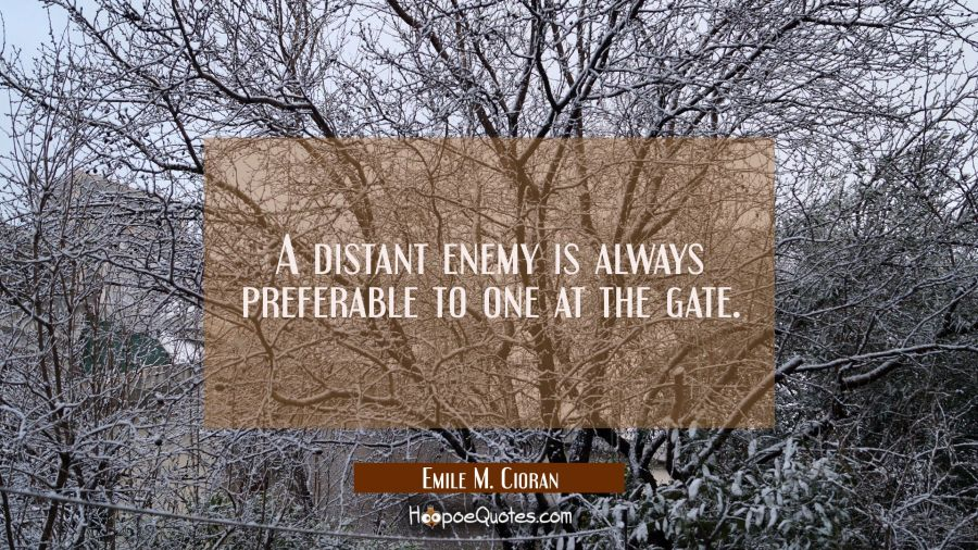 A distant enemy is always preferable to one at the gate. Emile M. Cioran Quotes
