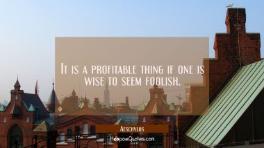 It is a profitable thing if one is wise to seem foolish.