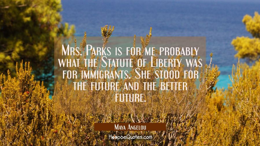 Mrs. Parks is for me probably what the Statute of Liberty was for immigrants. She stood for the fut Maya Angelou Quotes