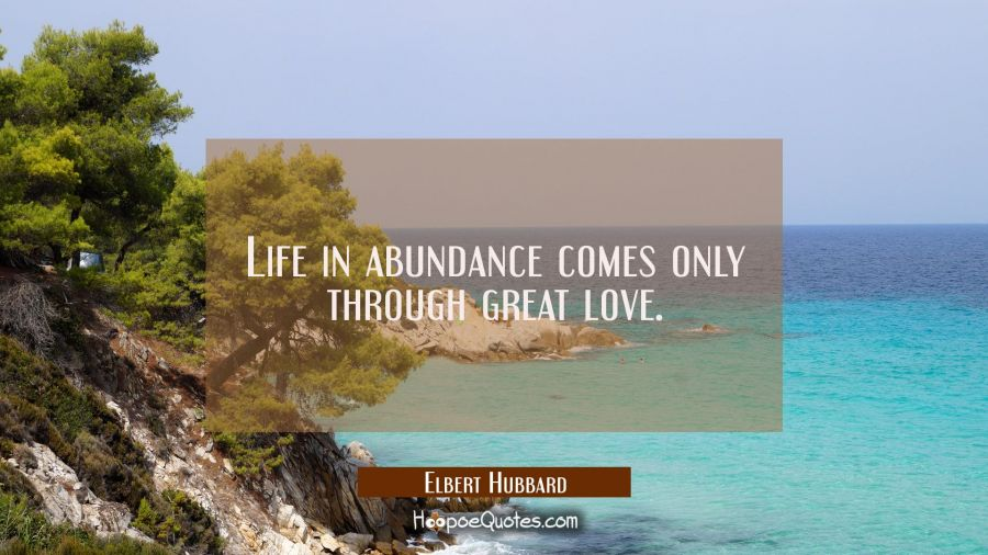 Life in abundance comes only through great love. Elbert Hubbard Quotes