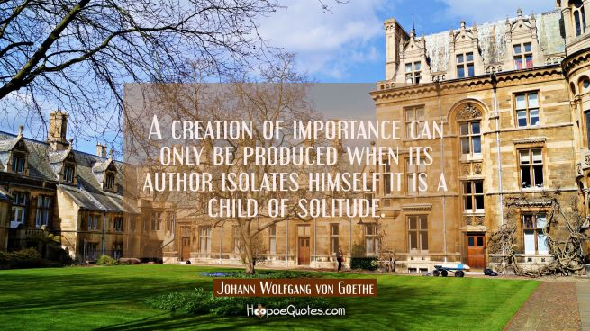 A creation of importance can only be produced when its author isolates himself it is a child of sol