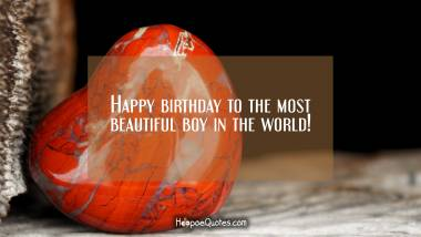 Happy birthday to the most beautiful boy in the world! Quotes