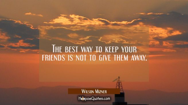 The best way to keep your friends is not to give them away.
