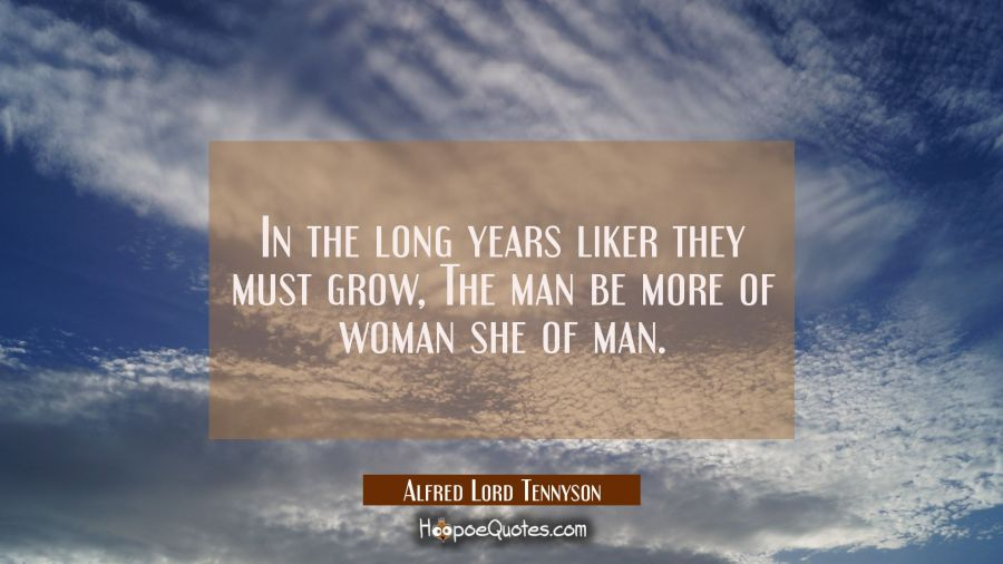 In the long years liker they must grow, The man be more of woman she of man. Alfred Lord Tennyson Quotes