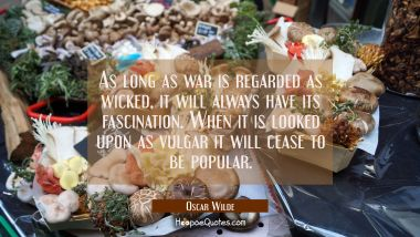 As long as war is regarded as wicked it will always have its fascination. When it is looked upon as Oscar Wilde Quotes