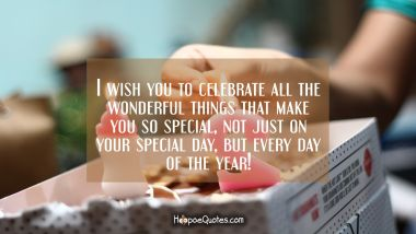I wish you to celebrate all the wonderful things that make you so special, not just on your special day, but every day of the year! Birthday Quotes