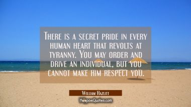 There is a secret pride in every human heart that revolts at tyranny. You may order and drive an in