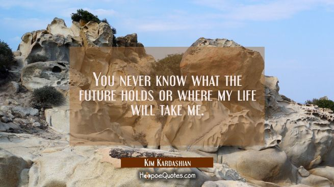 You never know what the future holds or where my life will take me.