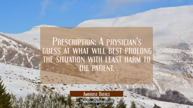 Prescription: A physician's guess at what will best prolong the situation with least harm to the pa