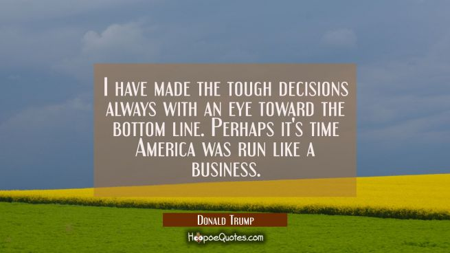 I have made the tough decisions always with an eye toward the bottom line. Perhaps it's time Americ