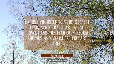 Expose yourself to your deepest fear, after that fear has no power and the fear of freedom shrinks