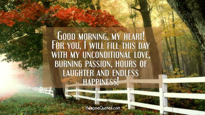 Good morning, my heart! For you, I will fill this day with my unconditional love, burning passion, hours of laughter and endless happiness!