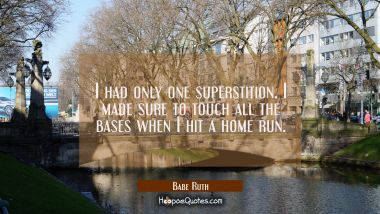 I had only one superstition. I made sure to touch all the bases when I hit a home run. Babe Ruth Quotes