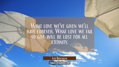 What love we've given we'll have forever. What love we fail to give will be lost for all eternity.