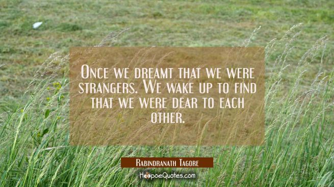 Once we dreamt that we were strangers. We wake up to find that we were dear to each other.