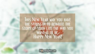 This New Year may you have the strength to rewrite the story of your life the way you want it to be. Happy New Year! New Year Quotes