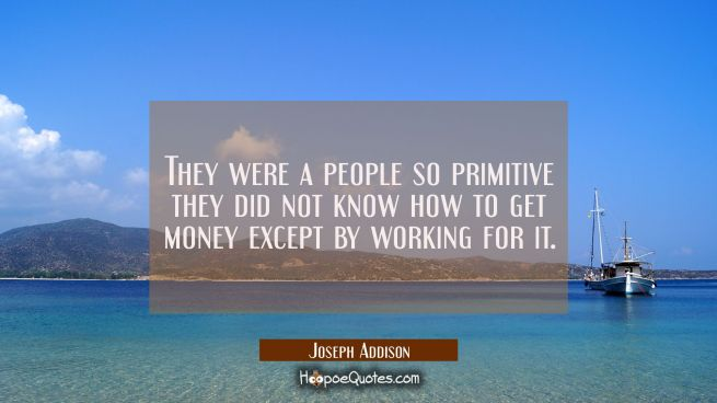 They were a people so primitive they did not know how to get money except by working for it.
