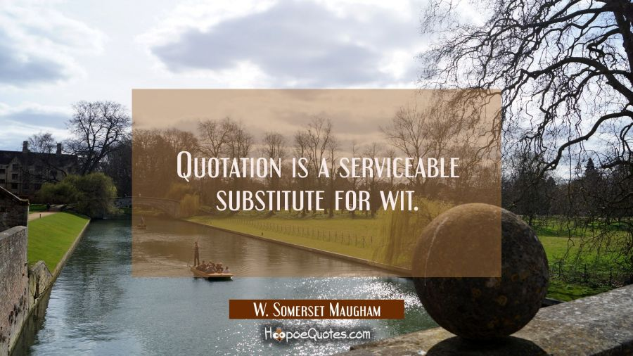 Quotation is a serviceable substitute for wit. W. Somerset Maugham Quotes