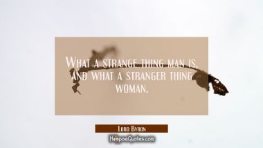 What a strange thing man is, and what a stranger thing woman.
