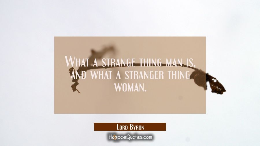 What a strange thing man is, and what a stranger thing woman. Lord Byron Quotes