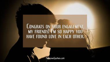 Congrats on your engagement, my friends! I'm so happy you have found love in each other. Engagement Quotes