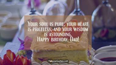 Your soul is pure, your heart is priceless, and your wisdom is astounding. Happy birthday, Dad! Quotes