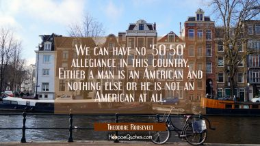We can have no '50-50' allegiance in this country. Either a man is an American and nothing else or