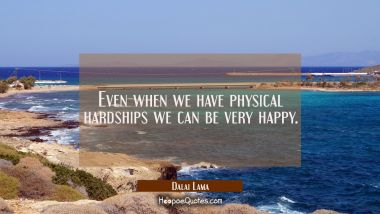 Even when we have physical hardships we can be very happy.