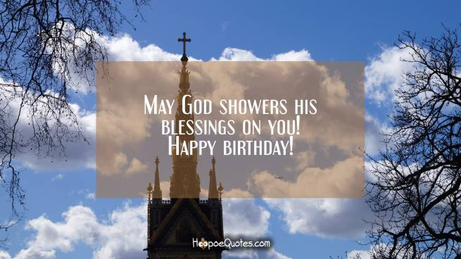 May God showers his blessings on you! Happy birthday!