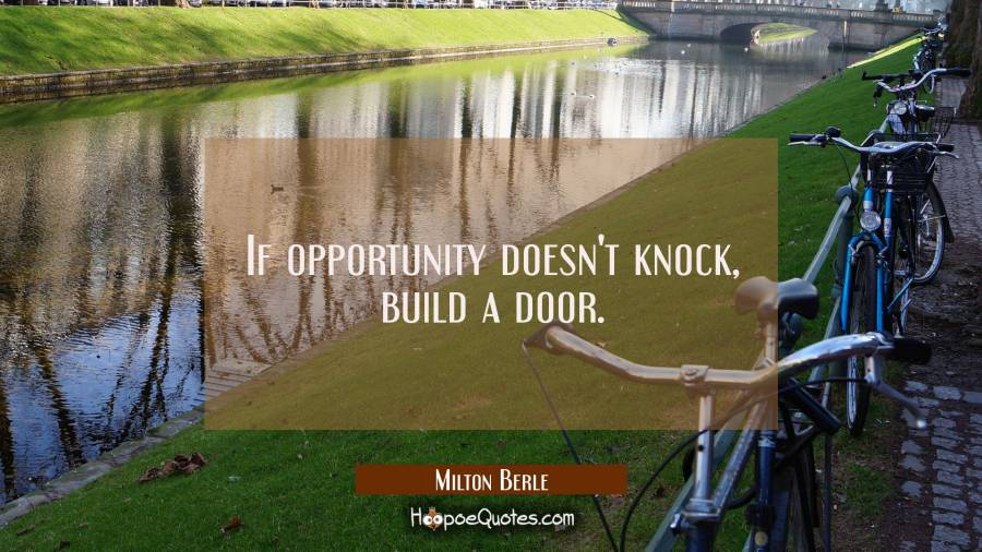 Quote of the Day - If opportunity doesn't knock, build a door. - Milton Berle