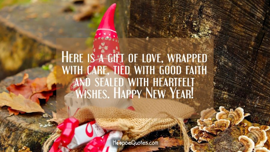 Here is a gift of love, wrapped with care, tied with good faith and sealed with heartfelt wishes. Happy New Year! New Year Quotes