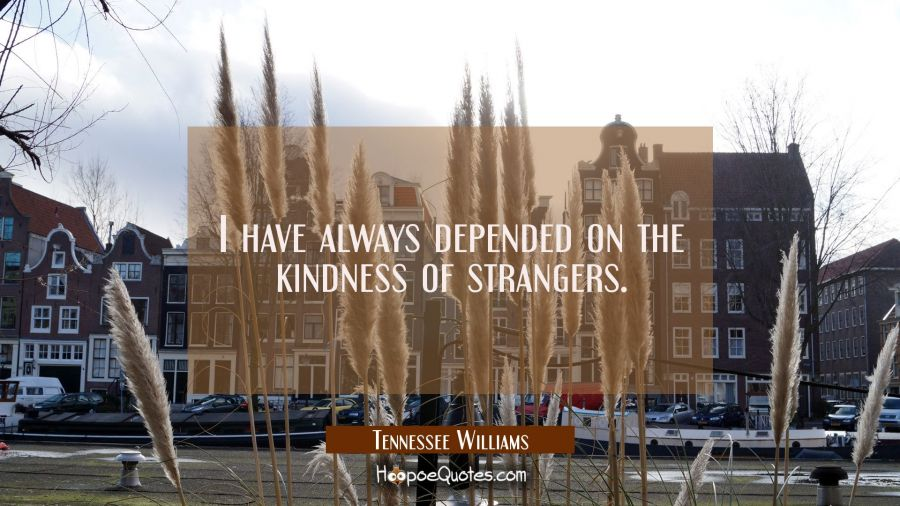 I have always depended on the kindness of strangers. Tennessee Williams Quotes