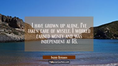 I have grown up alone. I've taken care of myself. I worked earned money and was independent at 18. Ingrid Bergman Quotes