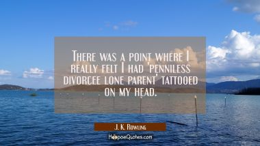 There was a point where I really felt I had 'penniless divorcee lone parent' tattooed on my head. J. K. Rowling Quotes