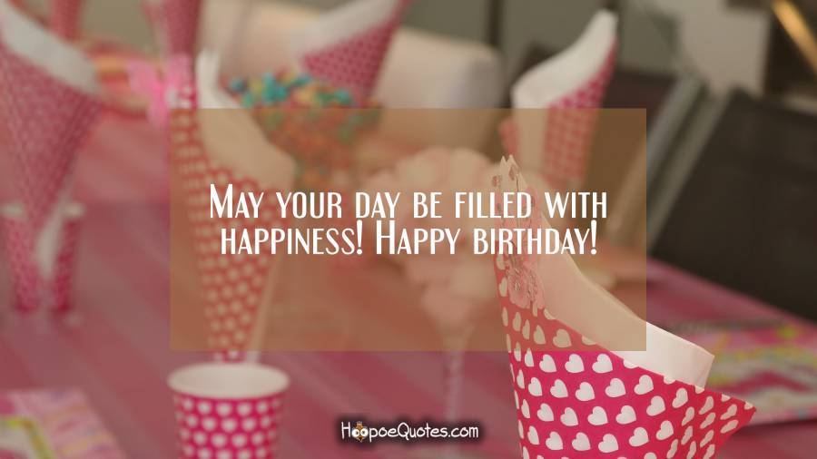 May your day be filled with happiness! Happy birthday! Birthday Quotes