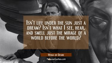 Isn't life under the sun just a dream? Isn't what I see, hear, and smell just the mirage of a world before the world? Quotes