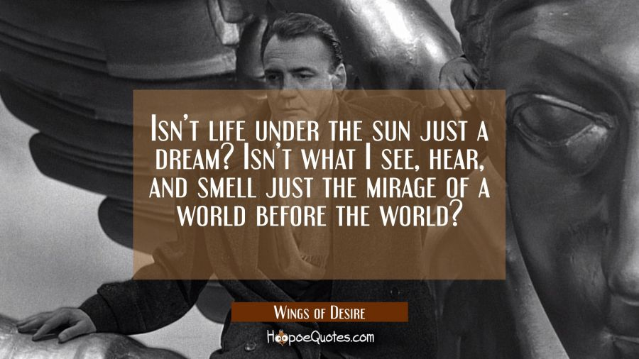 Isn't life under the sun just a dream? Isn't what I see, hear, and smell just the mirage of a world before the world? Movie Quotes Quotes