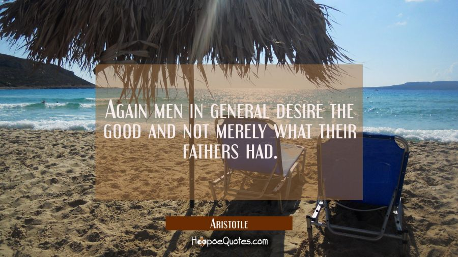 Again men in general desire the good and not merely what their fathers had. Aristotle Quotes