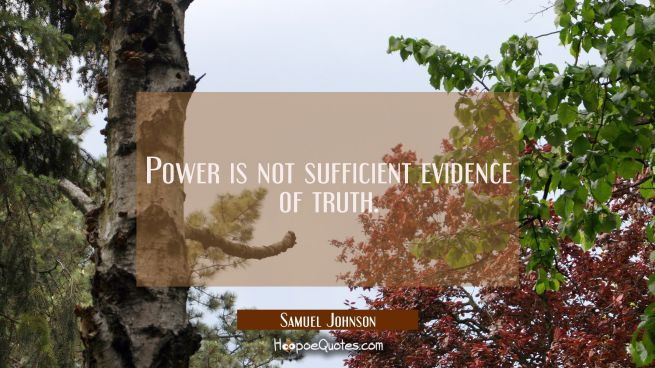 Power is not sufficient evidence of truth.