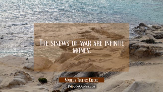 The sinews of war are infinite money.