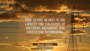 True genius resides in the capacity for evaluation of uncertain hazardous and conflicting informati