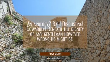 An apology? Bah! Disgusting! Cowardly! Beneath the dignity of any gentleman however wrong he might