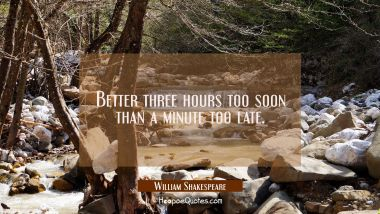 Better three hours too soon than a minute too late. William Shakespeare Quotes