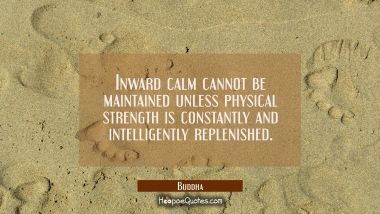 Inward calm cannot be maintained unless physical strength is constantly and intelligently replenish