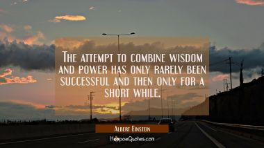 The attempt to combine wisdom and power has only rarely been successful and then only for a short w